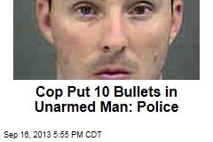 Cop Put 10 Bullets in Unarmed Man: Police