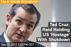 Ted Cruz: Reid Holding US 'Hostage' With Shutdown