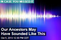 Our Ancestors May Have Sounded Like This