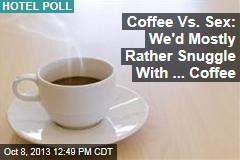 Coffee Vs. Sex: We'd Mostly Rather Snuggle With ... Coffee