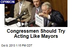 Congressmen Should Try Acting Like Mayors