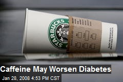 Caffeine May Worsen Diabetes