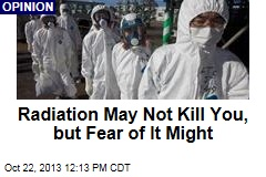 Radiation May Not Kill You, but Fear of It Might