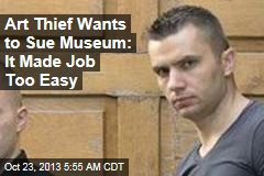 Art Thief Wants to Sue Museum: It Made Job Too Easy