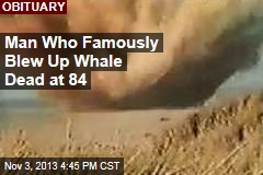 Man Who Famously Blew Up Whale Dead at 84