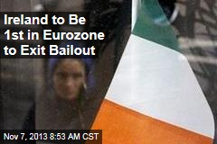 Ireland to Be 1st in Eurozone to Exit Bailout