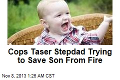 Cops Taser Stepdad Trying to Save Son From Fire