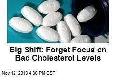 Big Shift: Forget Focus on Bad Cholesterol Levels