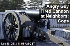 Angry Guy Fired Cannon at Neighbors: Cops