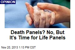 Death Panels? No, But It's Time for Life Panels
