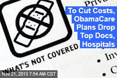 To Cut Costs, ObamaCare Plans Drop Top Docs, Hospitals