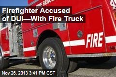 Firefighter Accused of DUI —With Fire Truck