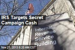 IRS Targets Secret Campaign Cash
