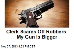 Clerk Scares Off Robbers: My Gun Is Bigger