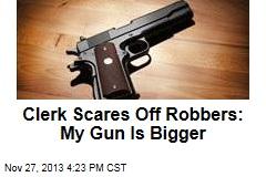 Clerk Scares Off Robbers: My Gun Is Bigger