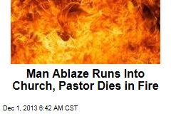 Man Ablaze Runs Into Church, Pastor Dies in Fire