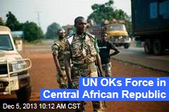 UN OKs Force in Central African Republic