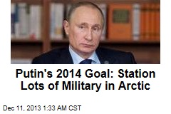 Putin's 2014 Goal: Station Lots of Military in Arctic