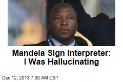 Mandela Interpreter: I Was Hallucinating