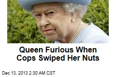 Queen Furious When Cops Swiped Her Nuts