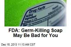 FDA: Germ-Killing Soap May Be Bad for You