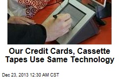 Our Credit Cards, Cassette Tapes Use Same Technology
