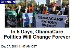 In 5 Days, ObamaCare Politics Will Change Forever