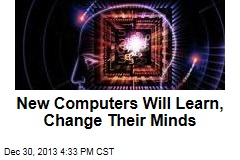 New Computers Will Learn, Change Their Minds
