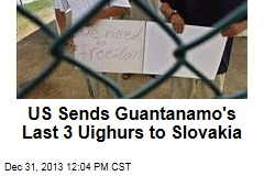 US Sends Guantanamo's Last 3 Uighurs to Slovakia