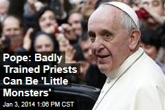 Pope: Badly Trained Priests Can Be 'Little Monsters'