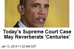 Today's Supreme Court Case May Reverberate 'Centuries'