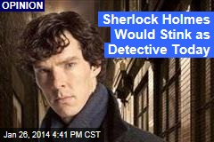 Sherlock Holmes Would Stink as Detective Today