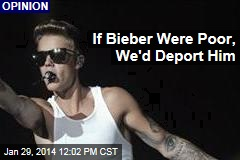 If Bieber Were Poor, We'd Deport Him
