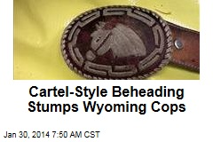 Cartel-Style Beheading Stumps Wyoming Cops
