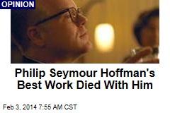 Philip Seymour Hoffman's Best Work Died With Him