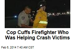 Cop Cuffs Firefighter Who Was Helping Crash Victims