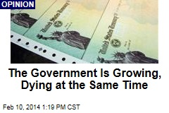 The Government Is Growing, Dying at the Same Time