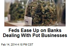 Feds Ease Up on Banks Dealing With Pot Businesses