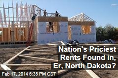 Nation's Priciest Rents Found in, Er, North Dakota?