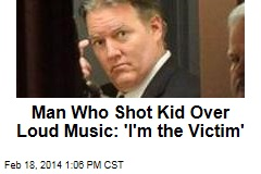 Guy Who Shot Kid for Loud Music: 'I'm the Victim Here'