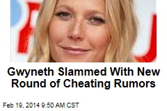 Gwyneth Slammed With New Round of Cheating Rumors