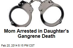 Mom Arrested in Daughter's Gangrene Death
