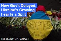 New Gov't Delayed, Ukraine's Growing Fear Is a Split