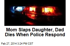 Mom Slaps Daughter, Dad Dies When Police Respond