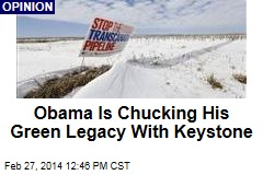 Obama Is Chucking His Green Legacy With Keystone
