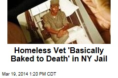 Homeless Vet 'Basically Baked to Death' in NY Jail