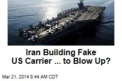 Iran Building Fake US Carrier ... to Blow Up?