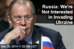 Russia: We're Not Interested in Invading Ukraine