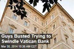 Guys Busted Trying to Swindle Vatican Bank