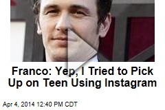 Franco: Yep, I Tried to Pick Up on Teen Using Instagram